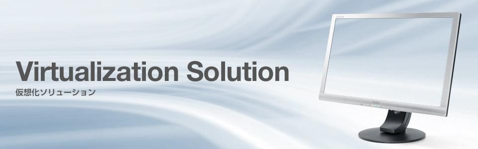 Virtualization Solution 仮想化ソリューション