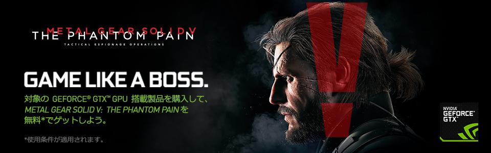 対象の  GeForce® GTX™ GPU  搭載製品を購入して、 Metal Gear Solid V:  The Phantom Pain を 無料*でゲットしよう。